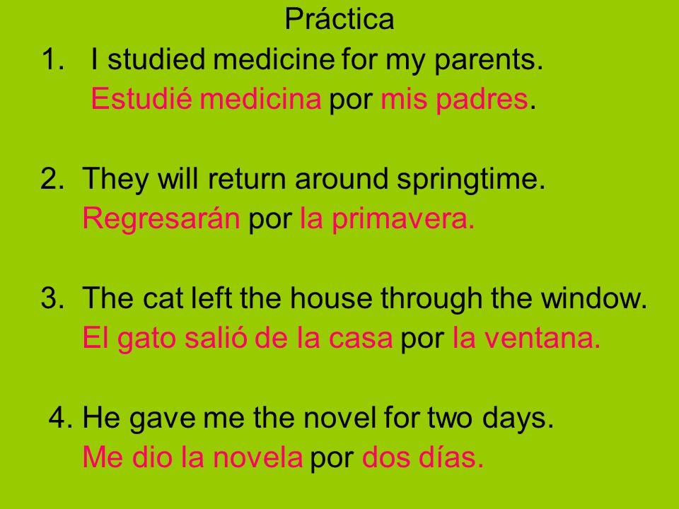 Práctica 1. I studied medicine for my parents. Estudié medicina por mis padres. 2. They will return around springtime.