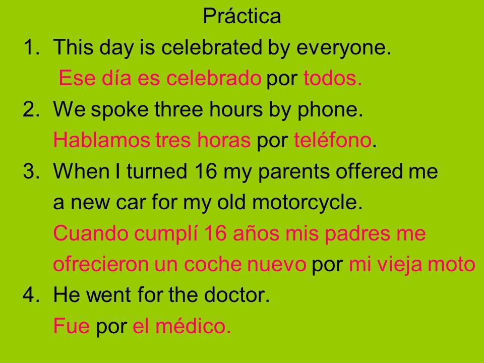 Práctica1. This day is celebrated by everyone. Ese día es celebrado por todos. 2. We spoke three hours by phone.
