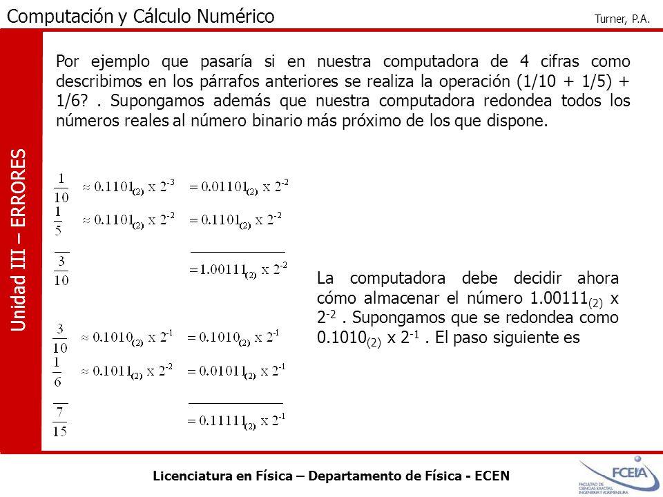 Por ejemplo que pasaría si en nuestra computadora de 4 cifras como describimos en los párrafos anteriores se realiza la operación (1/10 + 1/5) + 1/6 . Supongamos además que nuestra computadora redondea todos los números reales al número binario más próximo de los que dispone.