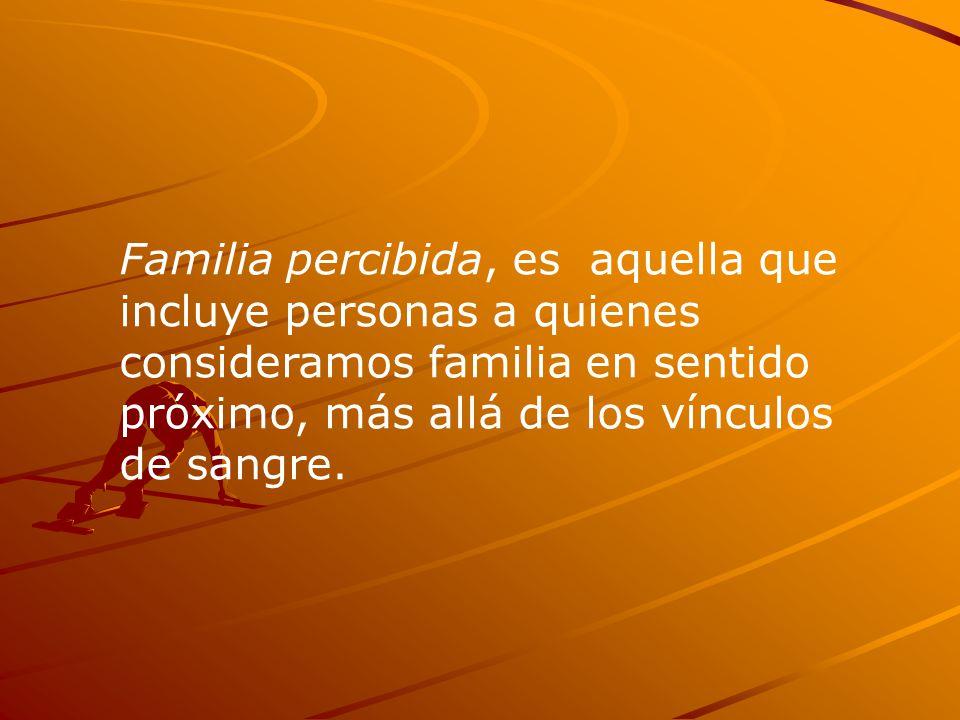 Familia percibida, es aquella que incluye personas a quienes consideramos familia en sentido próximo, más allá de los vínculos de sangre.