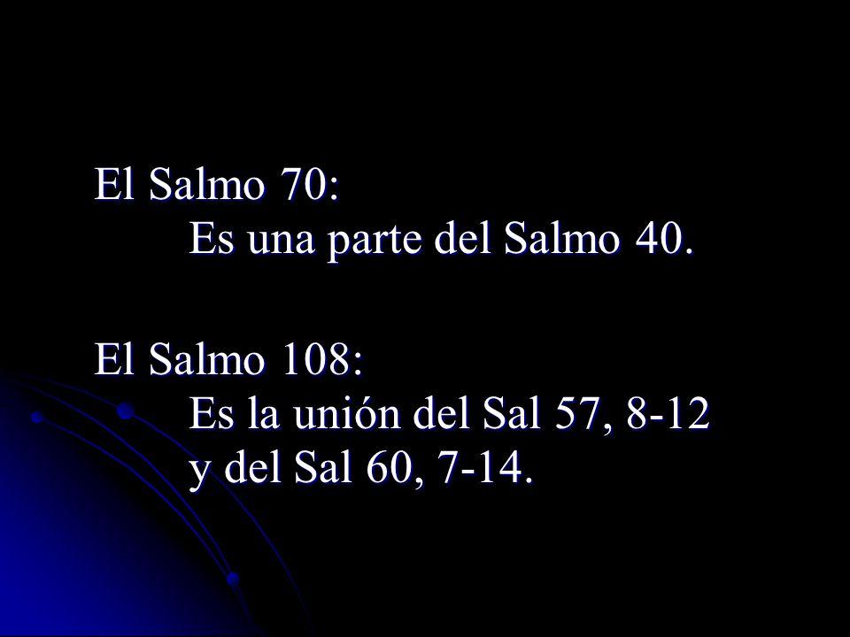 El Salmo 70: Es una parte del Salmo 40. El Salmo 108: Es la unión del Sal 57, 8-12.