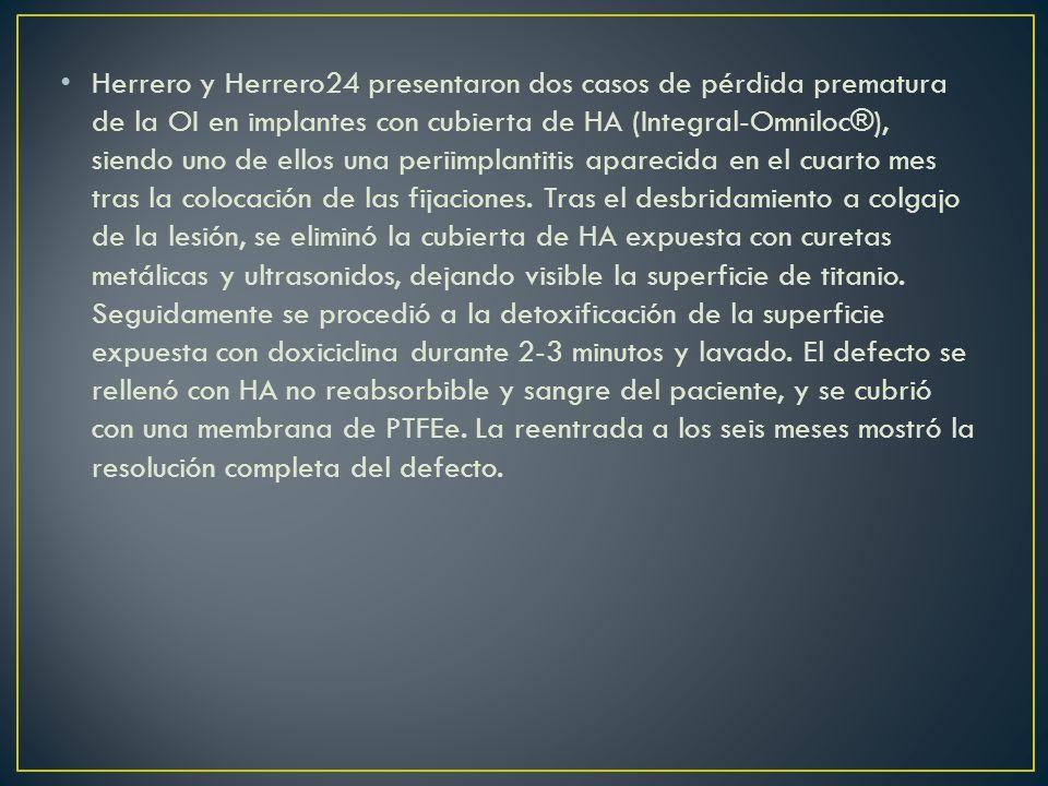 Herrero y Herrero24 presentaron dos casos de pérdida prematura de la OI en implantes con cubierta de HA (Integral-Omniloc®), siendo uno de ellos una periimplantitis aparecida en el cuarto mes tras la colocación de las fijaciones.