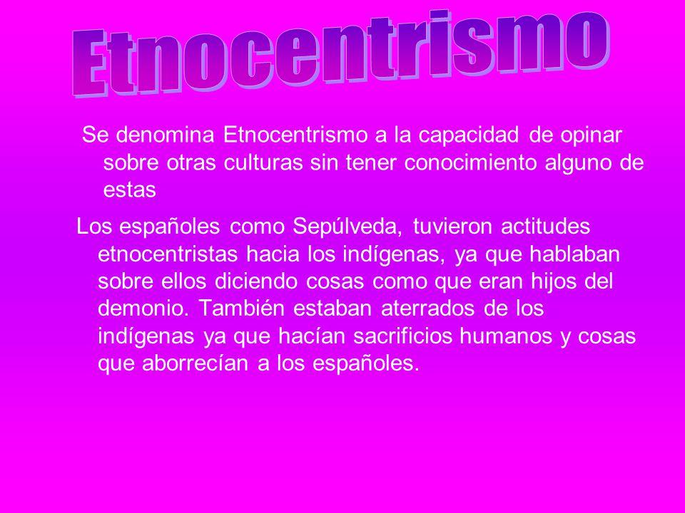 Etnocentrismo Se denomina Etnocentrismo a la capacidad de opinar sobre otras culturas sin tener conocimiento alguno de estas.