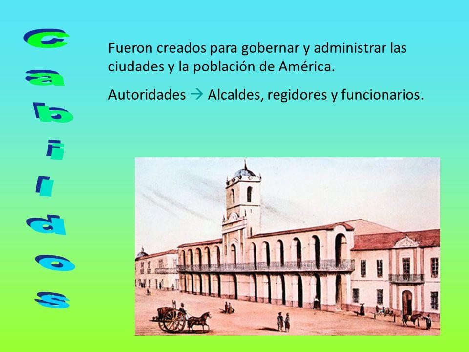 Fueron creados para gobernar y administrar las ciudades y la población de América.