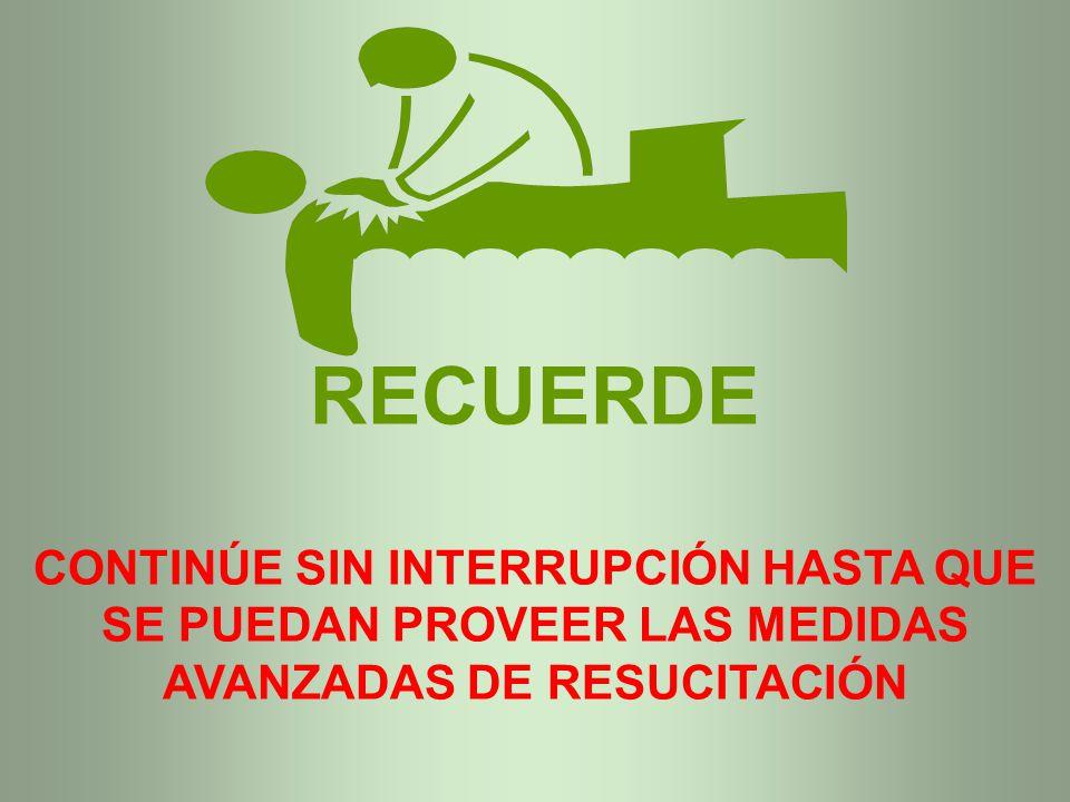 RECUERDE CONTINÚE SIN INTERRUPCIÓN HASTA QUE SE PUEDAN PROVEER LAS MEDIDAS AVANZADAS DE RESUCITACIÓN.