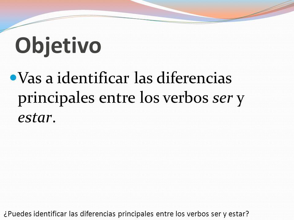 ObjetivoVas a identificar las diferencias principales entre los verbos ser y estar.