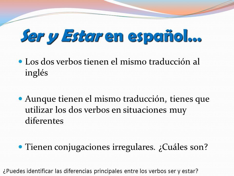 Ser y Estar en español…Los dos verbos tienen el mismo traducción al inglés.