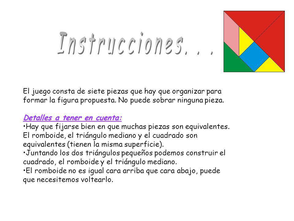 Instrucciones. . . El juego consta de siete piezas que hay que organizar para formar la figura propuesta. No puede sobrar ninguna pieza.