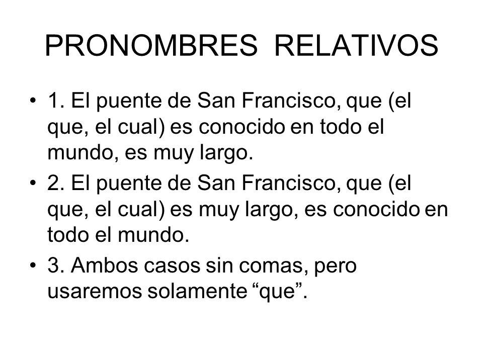 PRONOMBRES RELATIVOS 1. El puente de San Francisco, que (el que, el cual) es conocido en todo el mundo, es muy largo.