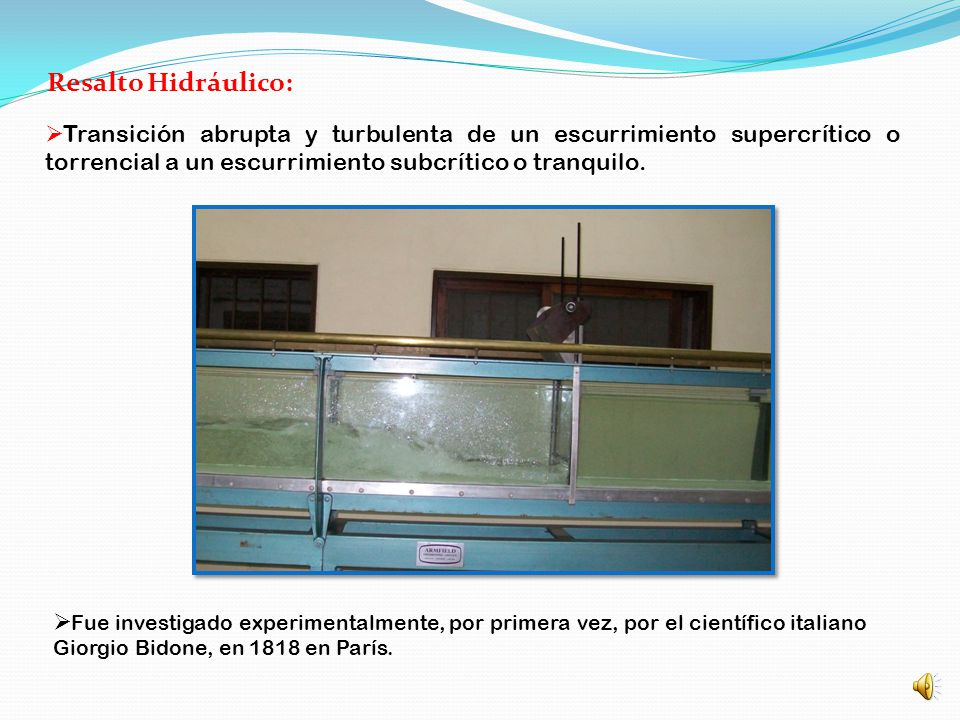 Resalto Hidráulico: Transición abrupta y turbulenta de un escurrimiento supercrítico o torrencial a un escurrimiento subcrítico o tranquilo.