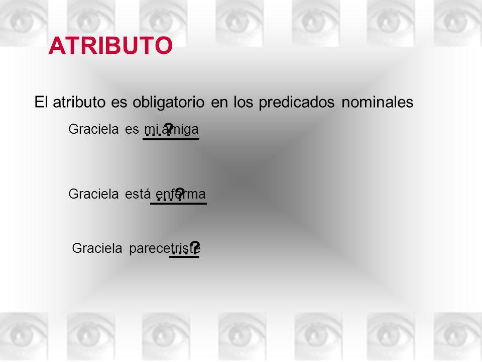 ATRIBUTO El atributo es obligatorio en los predicados nominales. Graciela. es. … mi amiga. Graciela.