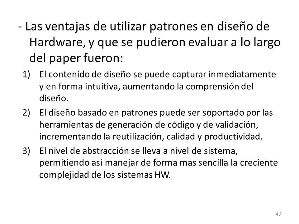 - Las ventajas de utilizar patrones en diseño de Hardware, y que se pudieron evaluar a lo largo del paper fueron: