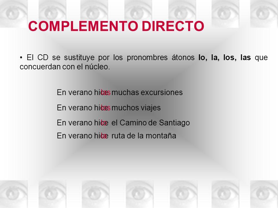 COMPLEMENTO DIRECTO El CD se sustituye por los pronombres átonos lo, la, los, las que concuerdan con el núcleo.