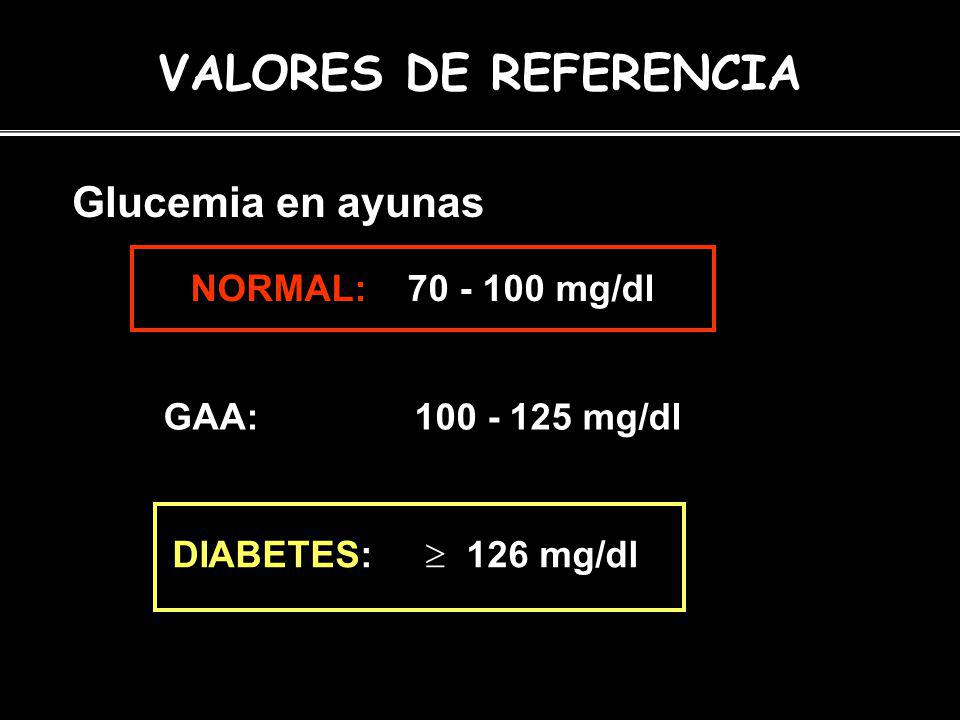 VALORES DE REFERENCIA Glucemia en ayunas NORMAL: 70 - 100 mg/dl