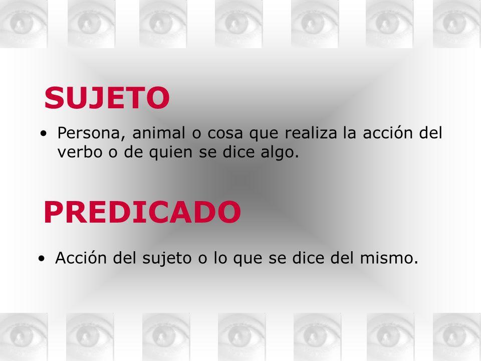 SUJETO Persona, animal o cosa que realiza la acción del verbo o de quien se dice algo.