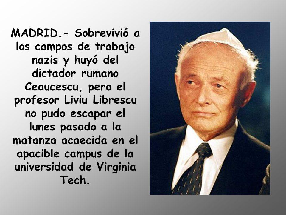 MADRID.- Sobrevivió a los campos de trabajo nazis y huyó del dictador rumano Ceaucescu, pero el profesor Liviu Librescu no pudo escapar el lunes pasado a la matanza acaecida en el apacible campus de la universidad de Virginia Tech.