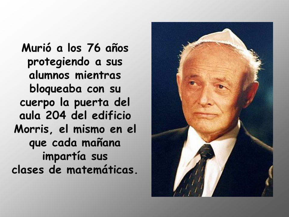 Murió a los 76 años protegiendo a sus alumnos mientras bloqueaba con su cuerpo la puerta del aula 204 del edificio Morris, el mismo en el que cada mañana impartía sus clases de matemáticas.