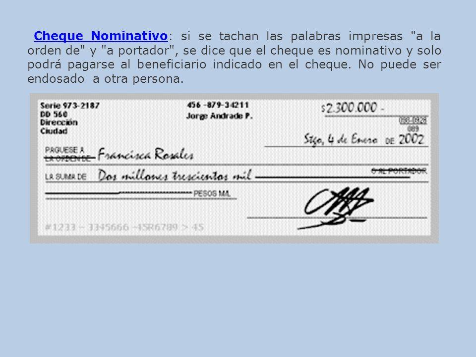 Cheque Nominativo: si se tachan las palabras impresas a la orden de y a portador , se dice que el cheque es nominativo y solo podrá pagarse al beneficiario indicado en el cheque.