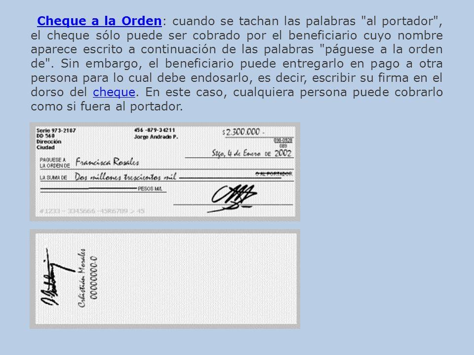 Cheque a la Orden: cuando se tachan las palabras al portador , el cheque sólo puede ser cobrado por el beneficiario cuyo nombre aparece escrito a continuación de las palabras páguese a la orden de .