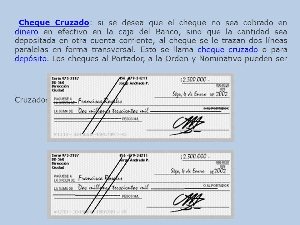Cheque Cruzado: si se desea que el cheque no sea cobrado en dinero en efectivo en la caja del Banco, sino que la cantidad sea depositada en otra cuenta corriente, al cheque se le trazan dos líneas paralelas en forma transversal.
