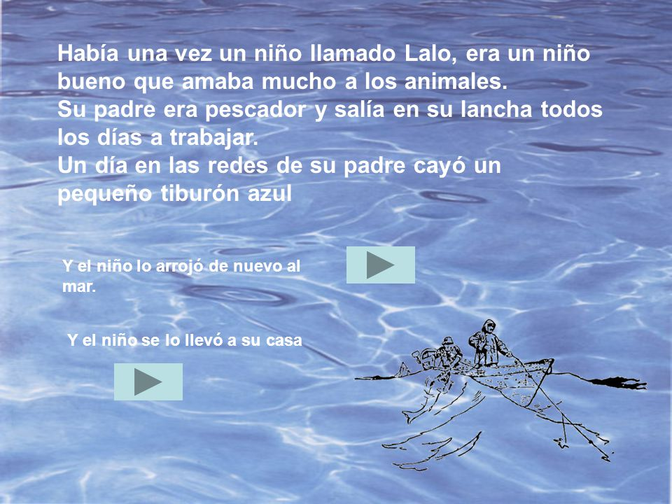 Había una vez un niño llamado Lalo, era un niño bueno que amaba mucho a los animales. Su padre era pescador y salía en su lancha todos los días a trabajar. Un día en las redes de su padre cayó un pequeño tiburón azul