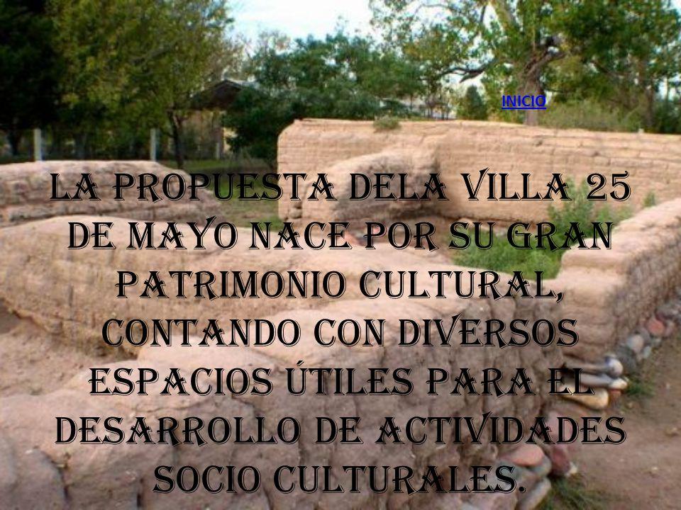 INICIO La propuesta dela Villa 25 de Mayo nace por su gran patrimonio cultural, contando con diversos espacios útiles para el desarrollo de actividades socio culturales.