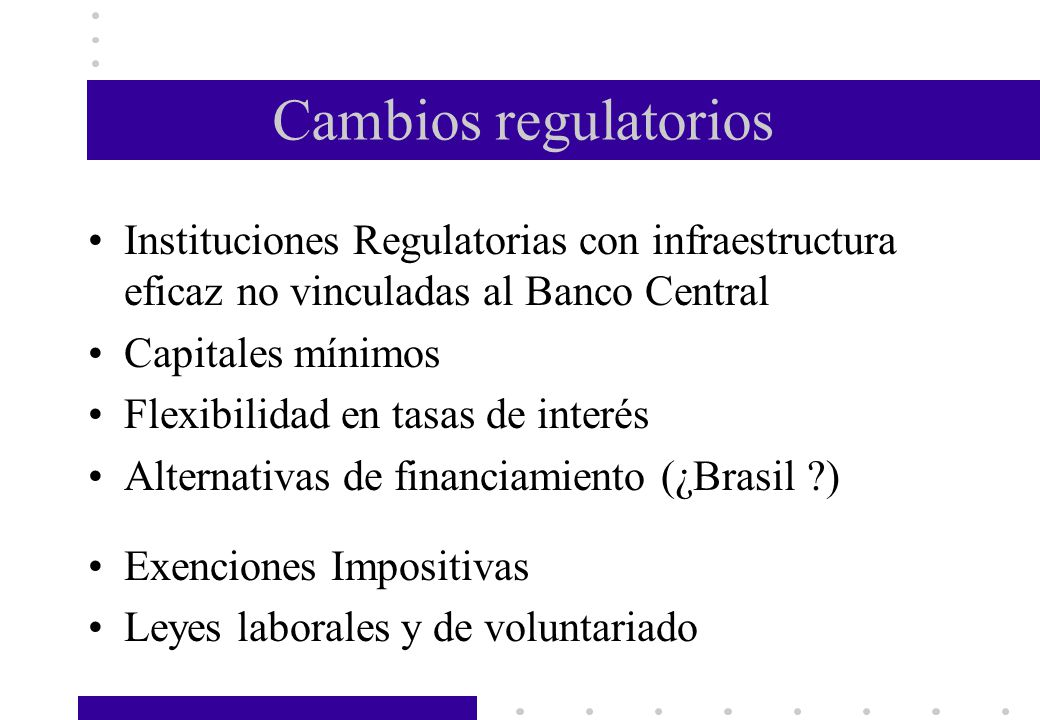 Cambios regulatorios Instituciones Regulatorias con infraestructura eficaz no vinculadas al Banco Central.