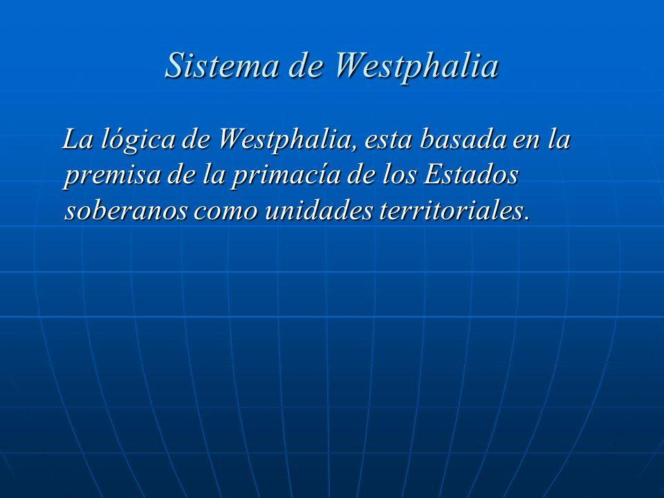 Sistema de Westphalia La lógica de Westphalia, esta basada en la premisa de la primacía de los Estados soberanos como unidades territoriales.