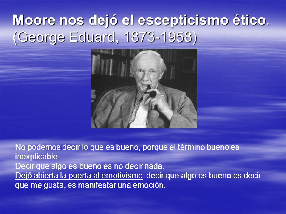 Moore nos dejó el escepticismo ético. (George Eduard, 1873-1958)
