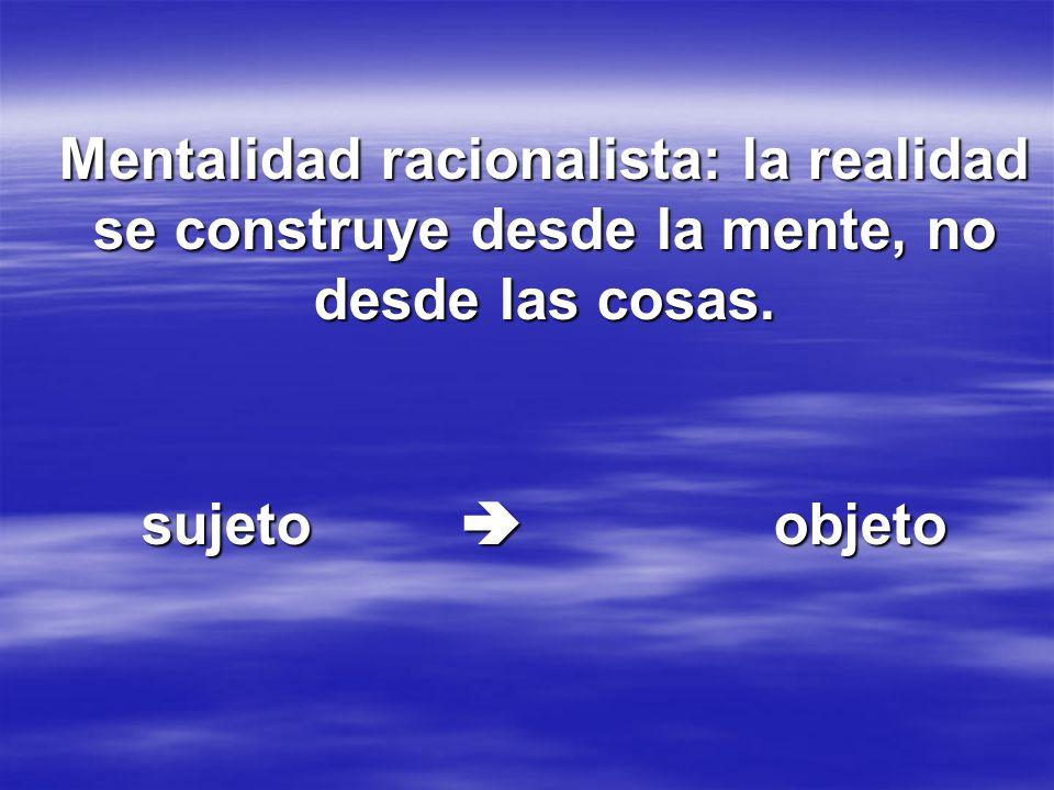 Mentalidad racionalista: la realidad se construye desde la mente, no desde las cosas.
