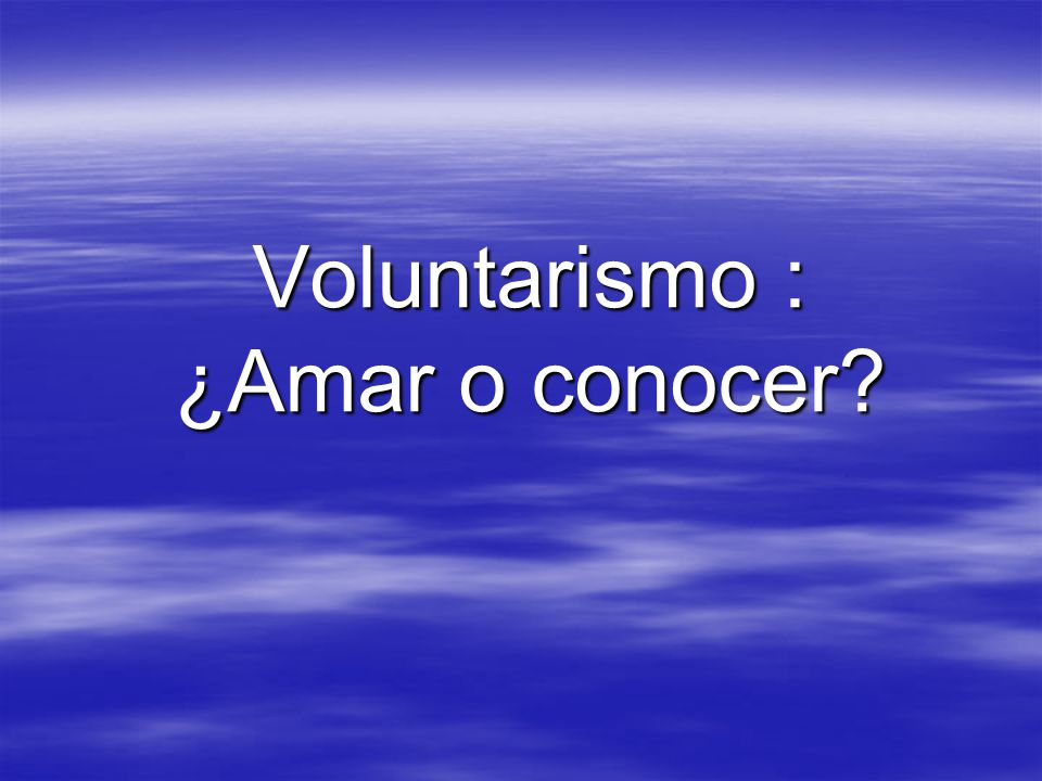 Voluntarismo : ¿Amar o conocer