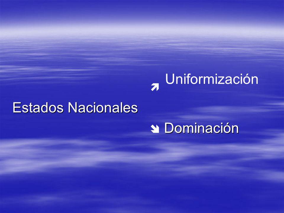  Estados Nacionales  Dominación Uniformización