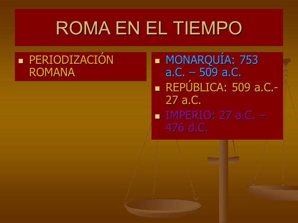 ROMA EN EL TIEMPO PERIODIZACIÓN ROMANA MONARQUÍA: 753 a.C. – 509 a.C.