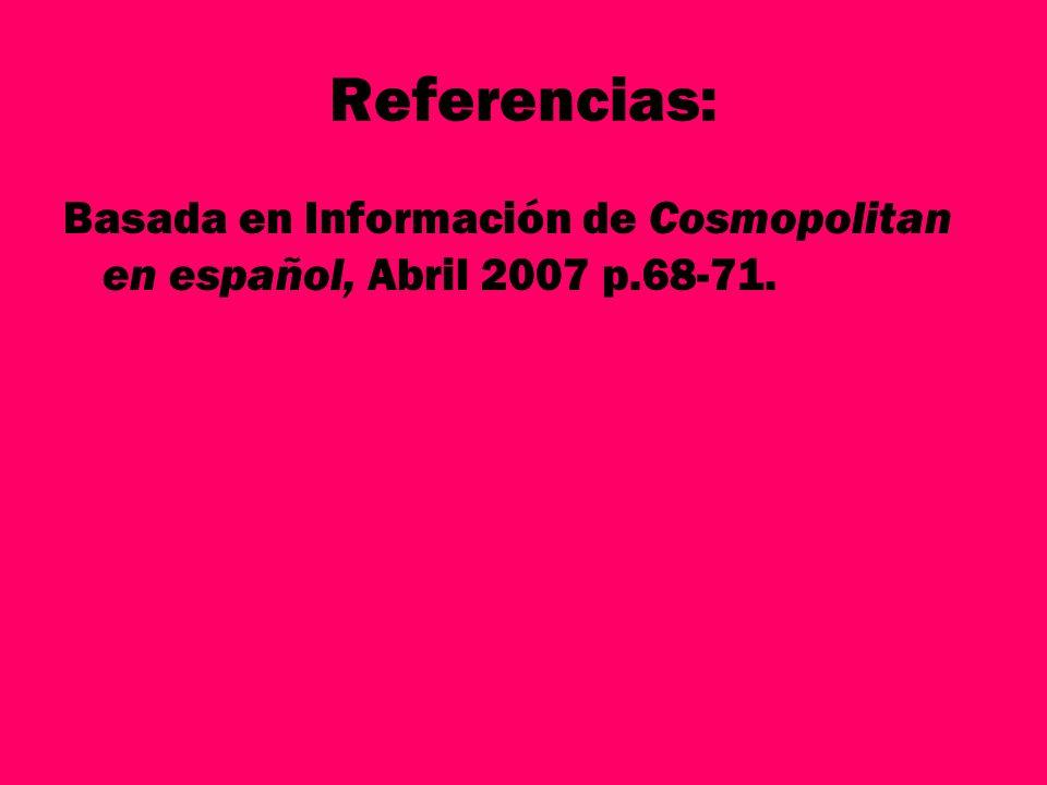 Referencias: Basada en Información de Cosmopolitan en español, Abril 2007 p.68-71.