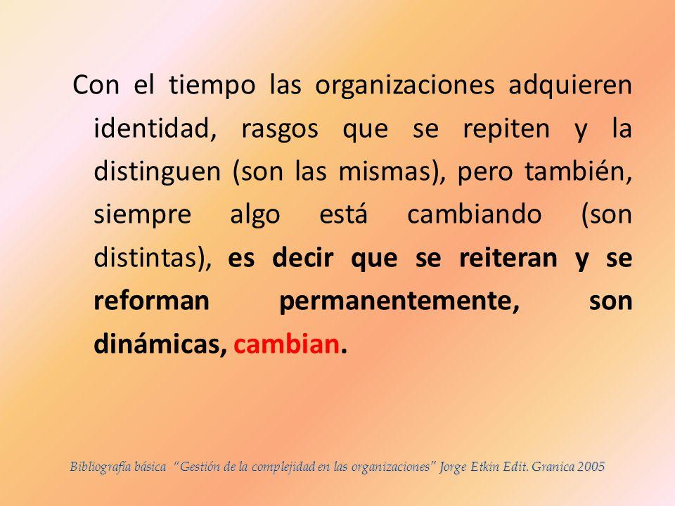 Con el tiempo las organizaciones adquieren identidad, rasgos que se repiten y la distinguen (son las mismas), pero también, siempre algo está cambiando (son distintas), es decir que se reiteran y se reforman permanentemente, son dinámicas, cambian.