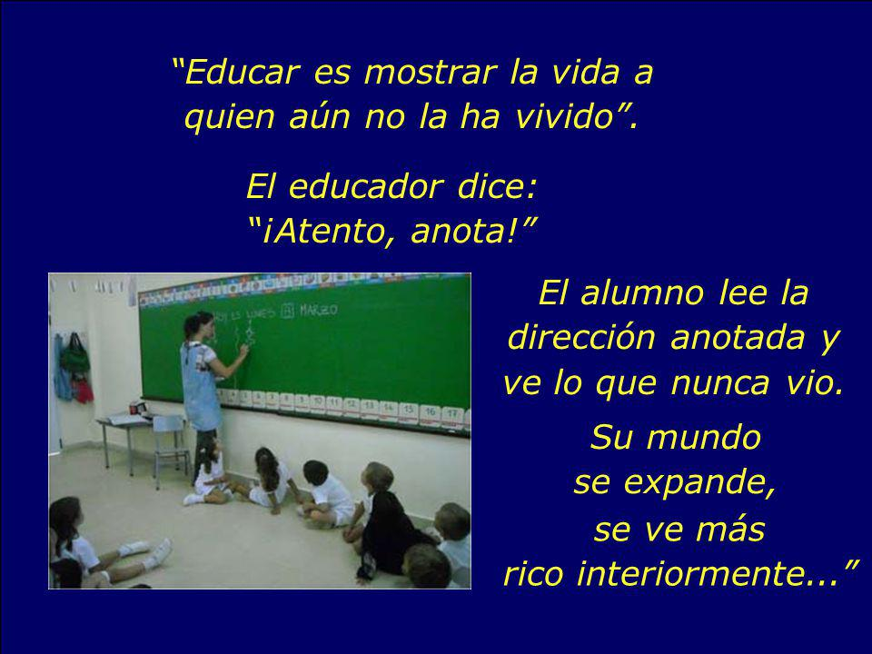 Educar es mostrar la vida a quien aún no la ha vivido .