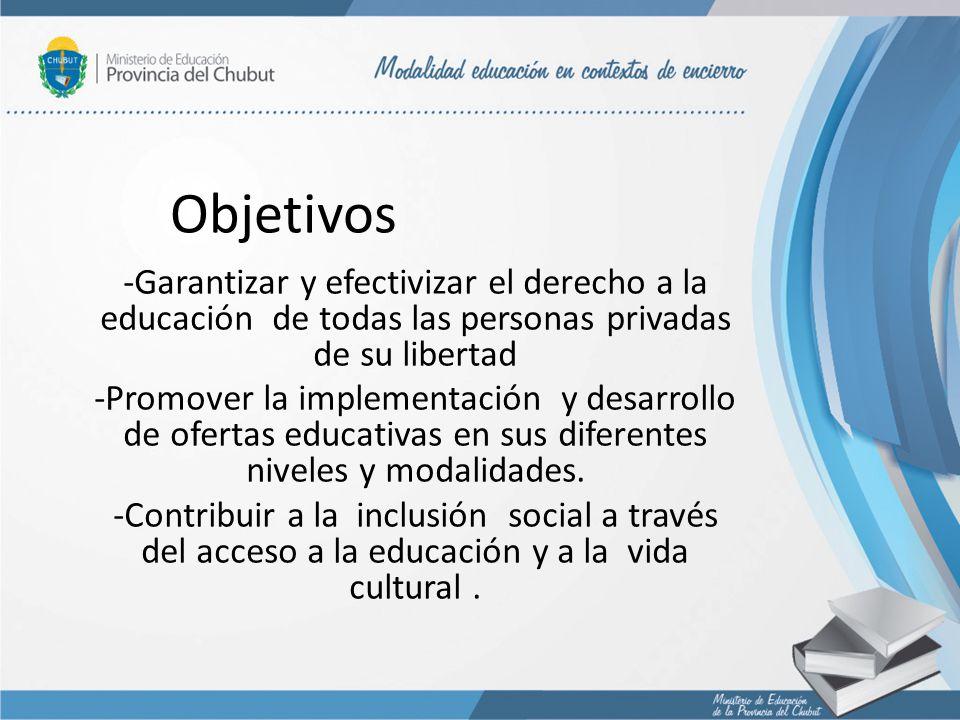 Objetivos -Garantizar y efectivizar el derecho a la educación de todas las personas privadas de su libertad.