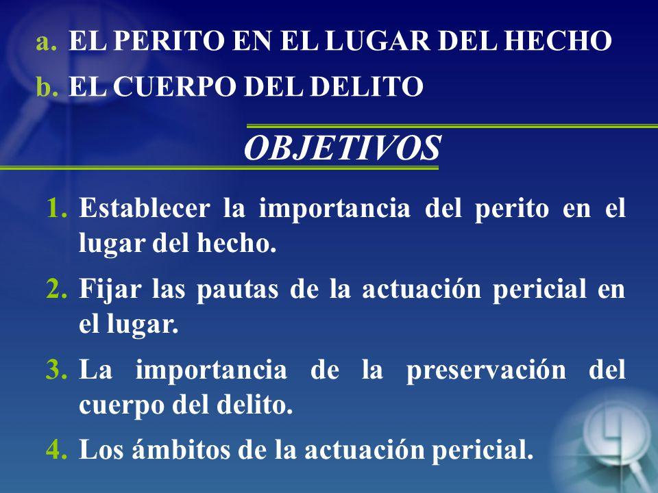 OBJETIVOS EL PERITO EN EL LUGAR DEL HECHO EL CUERPO DEL DELITO