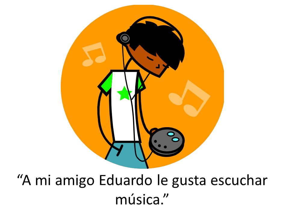 A mi amigo Eduardo le gusta escuchar música.