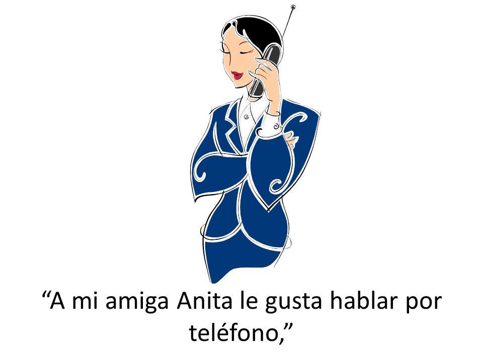 A mi amiga Anita le gusta hablar por teléfono,