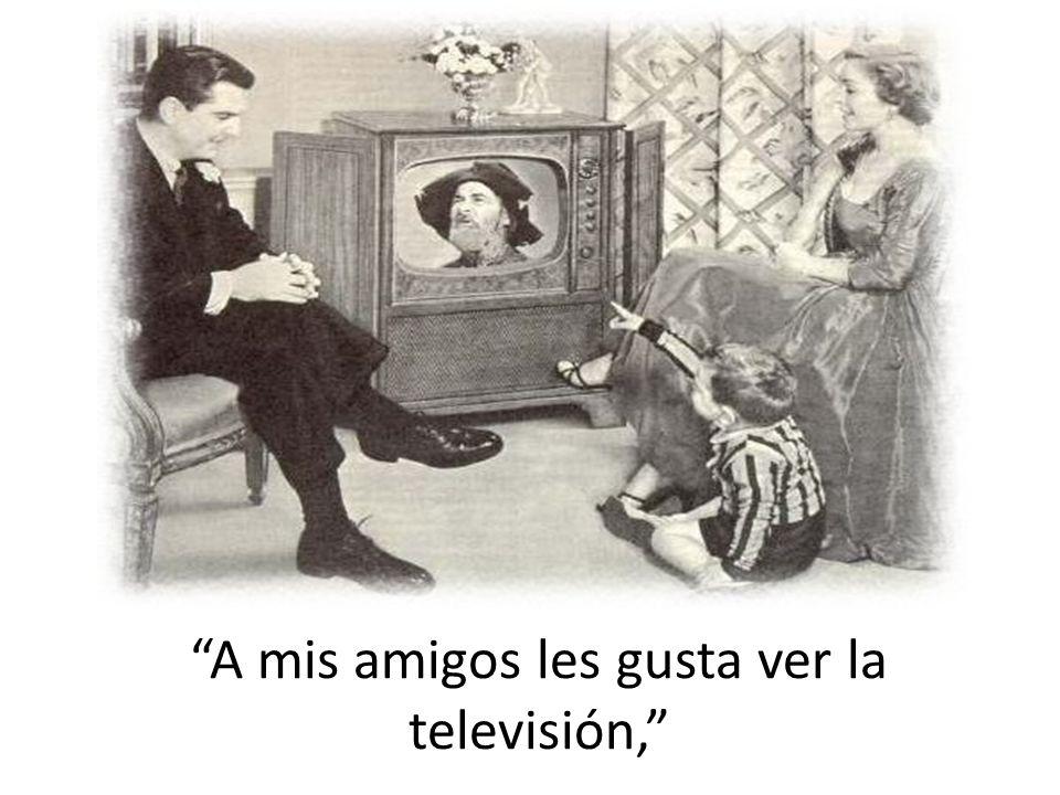 A mis amigos les gusta ver la televisión,