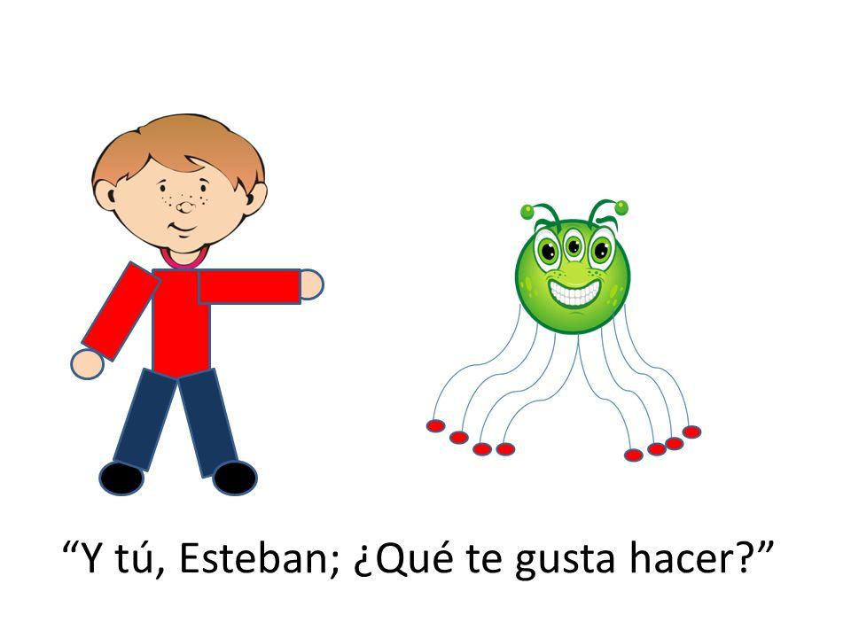 Y tú, Esteban; ¿Qué te gusta hacer