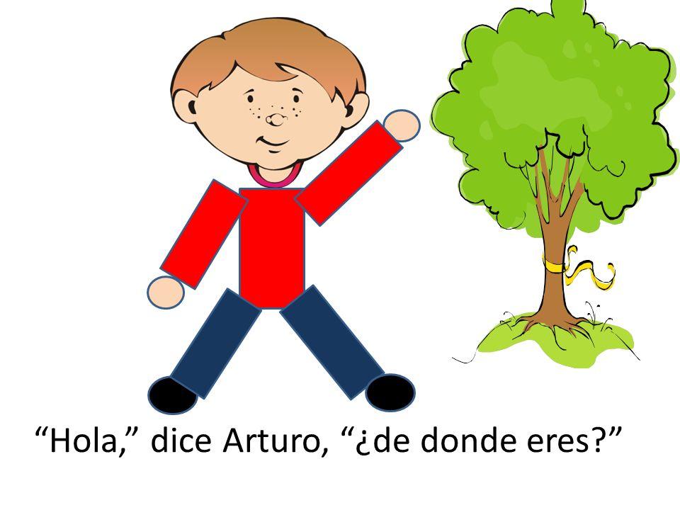 Hola, dice Arturo, ¿de donde eres