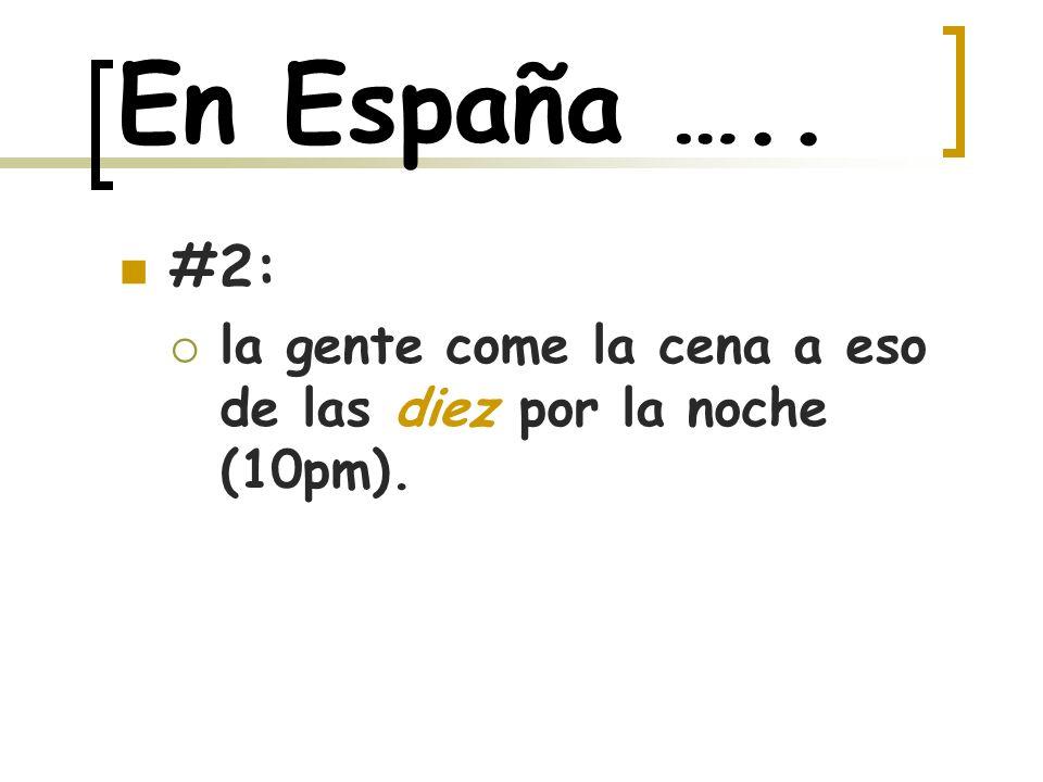En España ….. #2: la gente come la cena a eso de las diez por la noche (10pm).