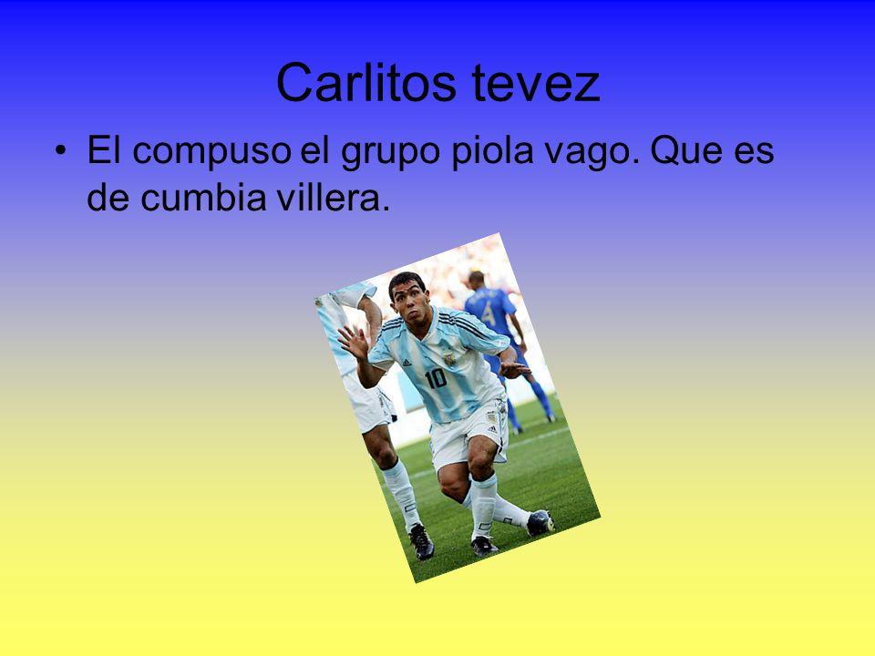 Carlitos tevez El compuso el grupo piola vago. Que es de cumbia villera.