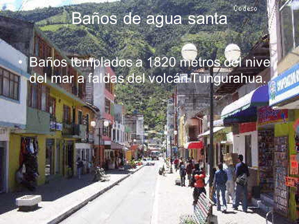 Baños de agua santa Baños templados a 1820 metros del nivel del mar a faldas del volcán Tungurahua.