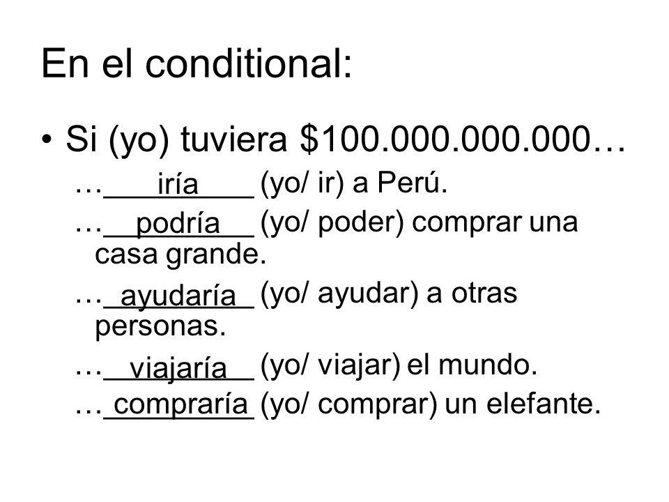 En el conditional: Si (yo) tuviera $100.000.000.000…
