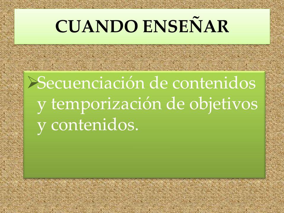 CUANDO ENSEÑAR Secuenciación de contenidos y temporización de objetivos y contenidos.