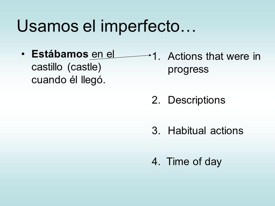 Usamos el imperfecto…Estábamos en el castillo (castle) cuando él llegó. Actions that were in progress.