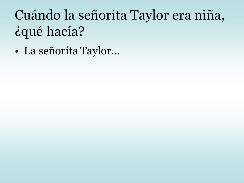 Cuándo la señorita Taylor era niña, ¿qué hacía